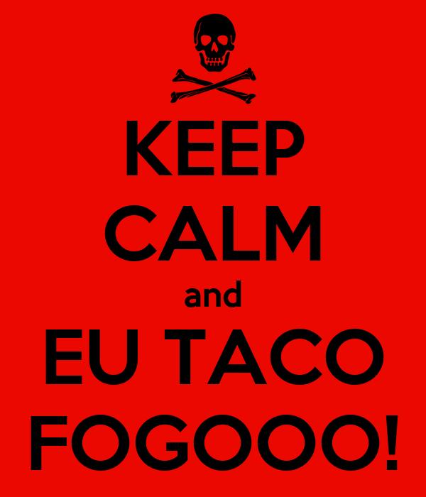 KEEP CALM and EU TACO FOGOOO!
