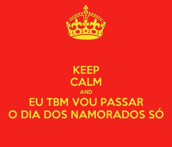 KEEP CALM AND EU TBM VOU PASSAR O DIA DOS NAMORADOS SÓ