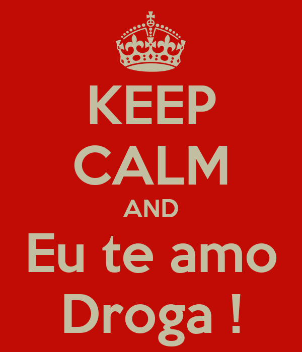 KEEP CALM AND Eu te amo Droga !