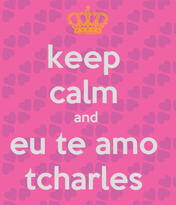 keep  calm  and  eu te amo  tcharles