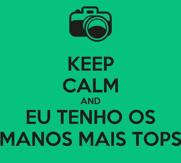 KEEP CALM AND EU TENHO OS MANOS MAIS TOPS