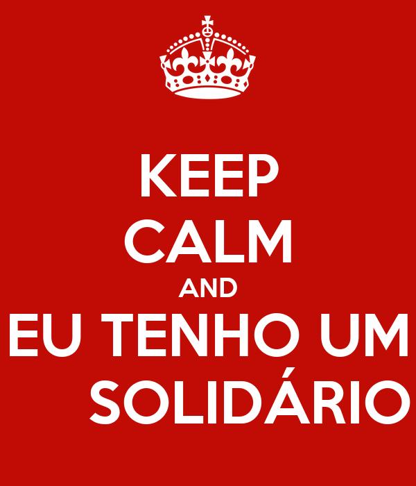 KEEP CALM AND EU TENHO UM      SOLIDÁRIO