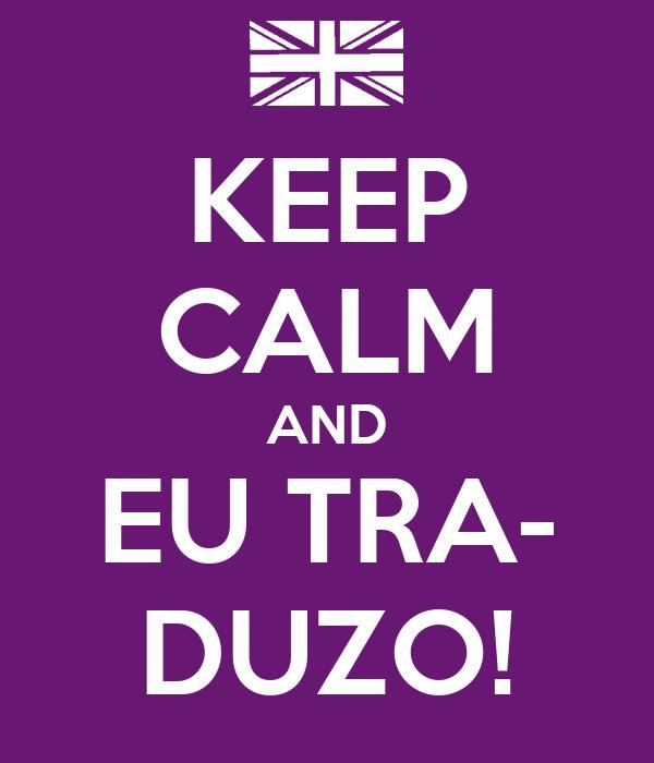 KEEP CALM AND EU TRA- DUZO!