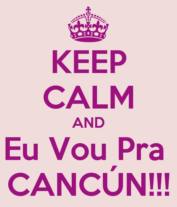 KEEP CALM AND Eu Vou Pra  CANCÚN!!!