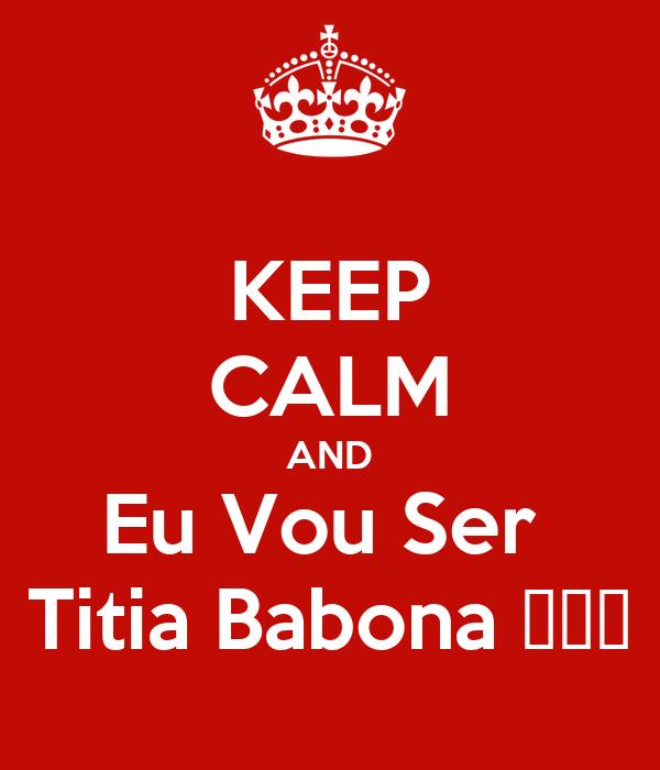 KEEP CALM AND Eu Vou Ser  Titia Babona ❤❤❤