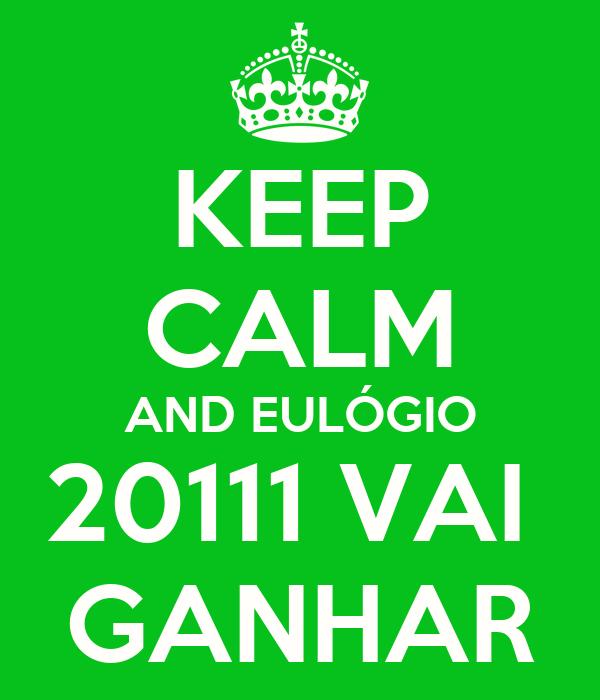 KEEP CALM AND EULÓGIO 20111 VAI  GANHAR