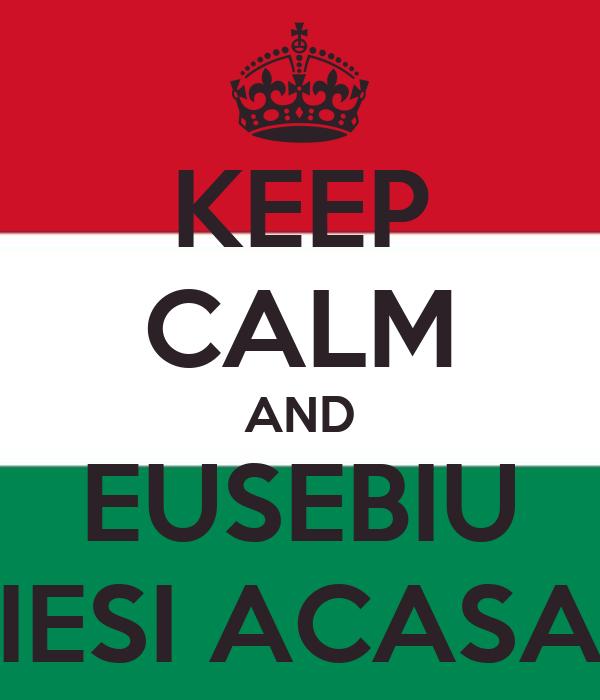 KEEP CALM AND EUSEBIU IESI ACASA