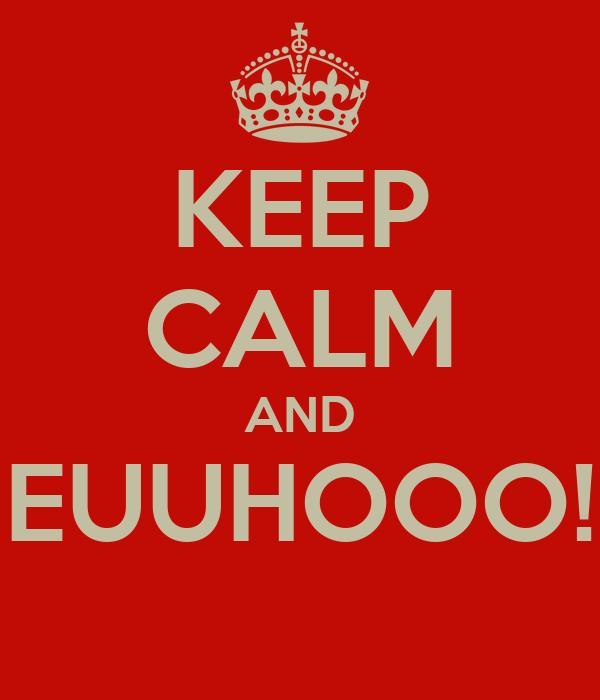 KEEP CALM AND EUUHOOO!