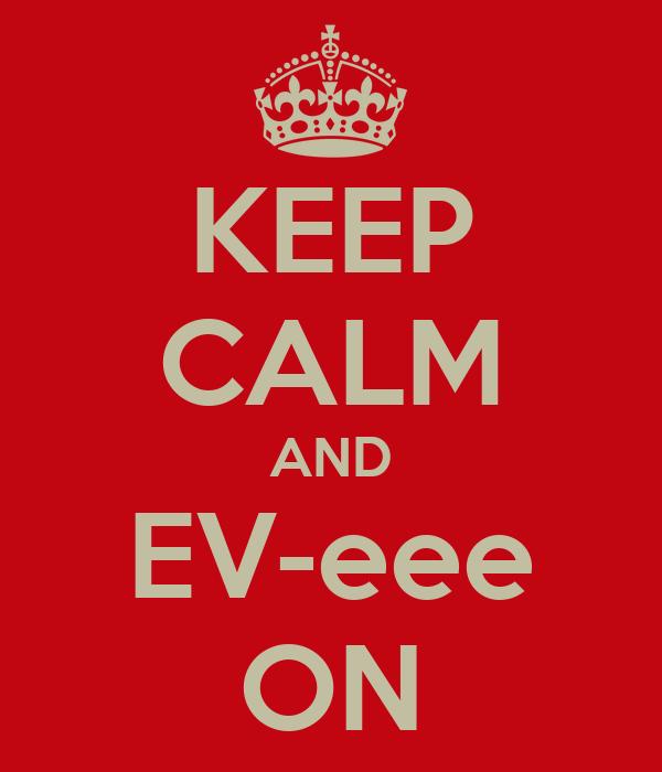 KEEP CALM AND EV-eee ON