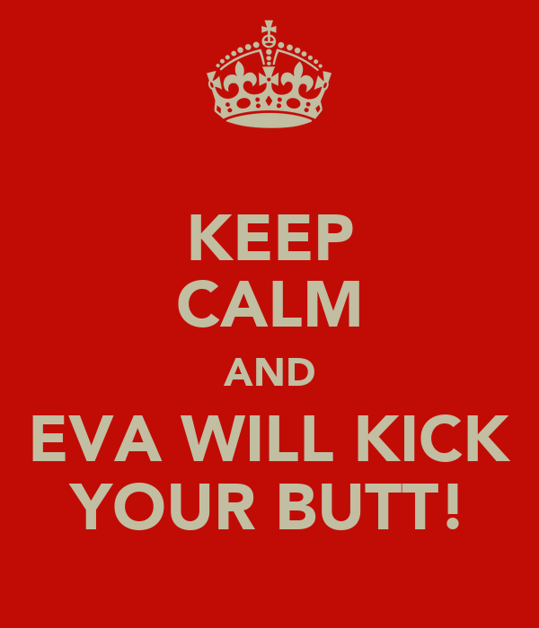 KEEP CALM AND EVA WILL KICK YOUR BUTT!