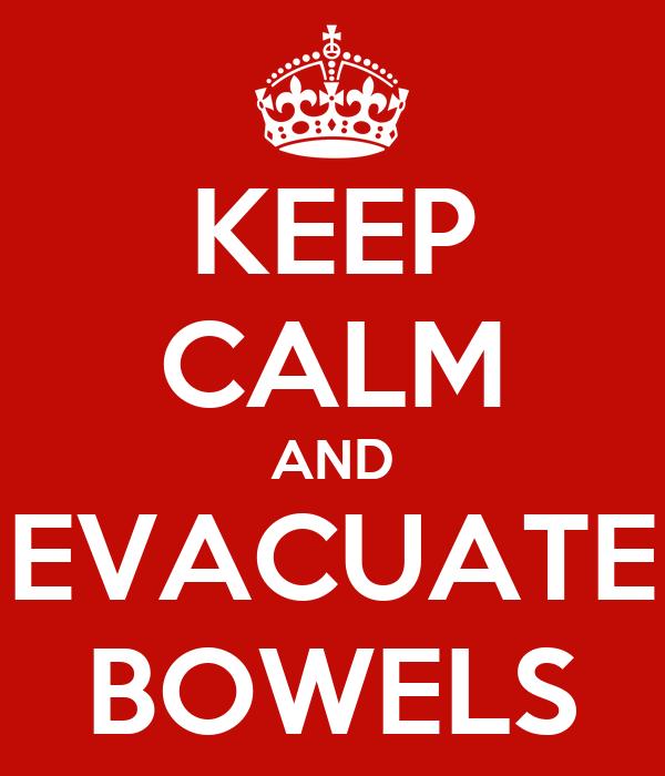 KEEP CALM AND EVACUATE BOWELS