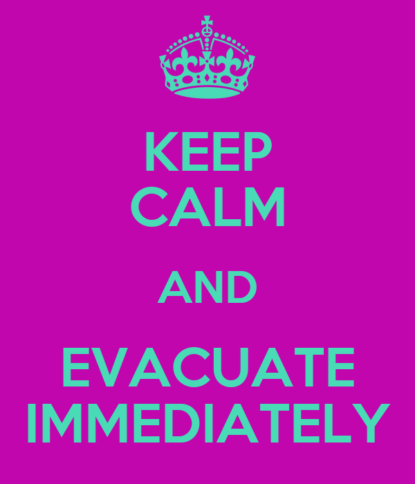 KEEP CALM AND EVACUATE IMMEDIATELY