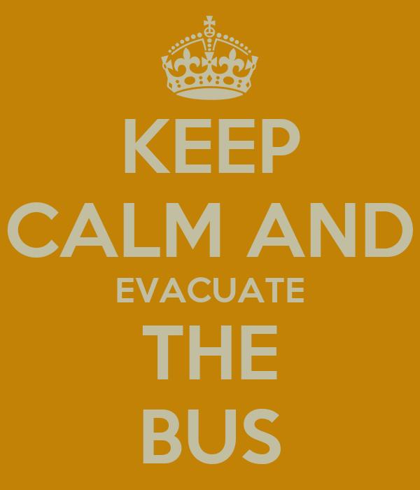 KEEP CALM AND EVACUATE THE BUS