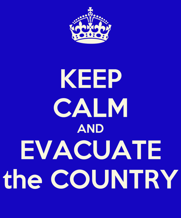 KEEP CALM AND EVACUATE the COUNTRY