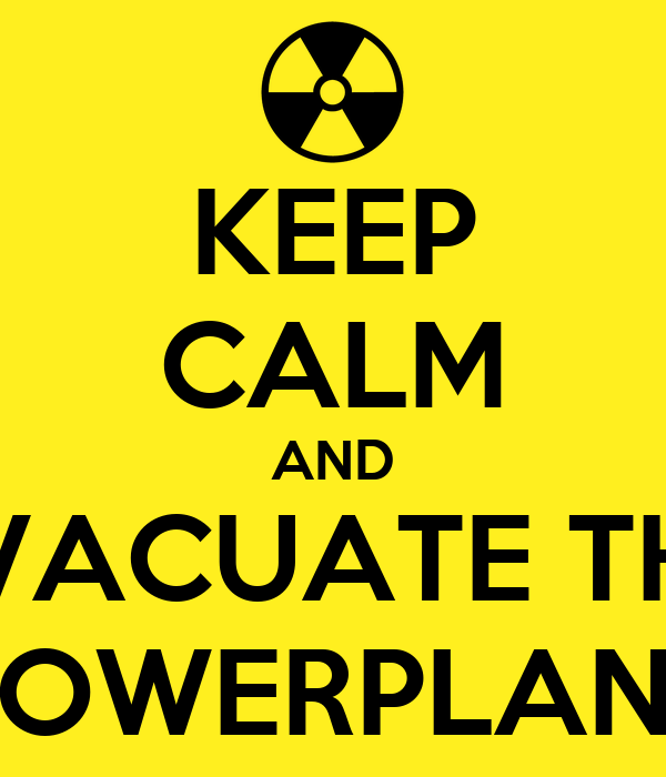 KEEP CALM AND EVACUATE THE POWERPLANT