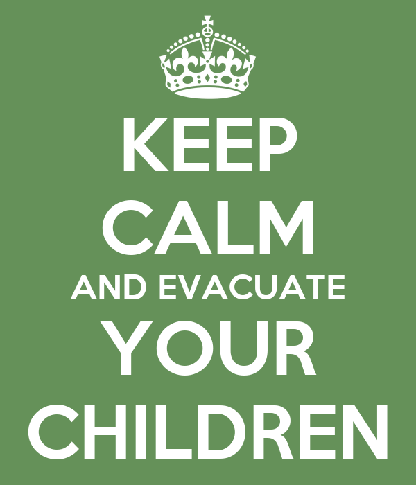 KEEP CALM AND EVACUATE YOUR CHILDREN