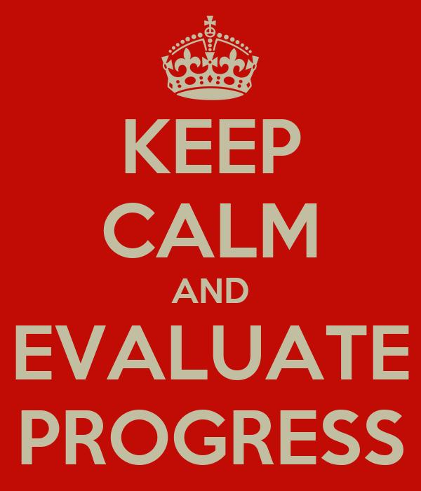 KEEP CALM AND EVALUATE PROGRESS