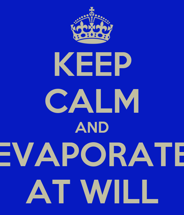 KEEP CALM AND EVAPORATE AT WILL