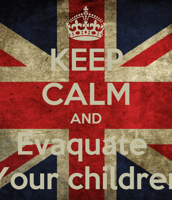 KEEP CALM AND Evaquate  Your children
