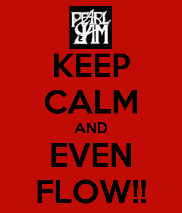 KEEP CALM AND EVEN FLOW!!