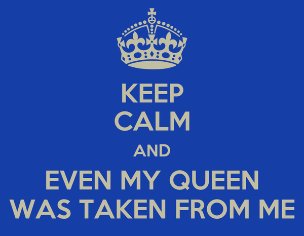 KEEP CALM AND EVEN MY QUEEN WAS TAKEN FROM ME