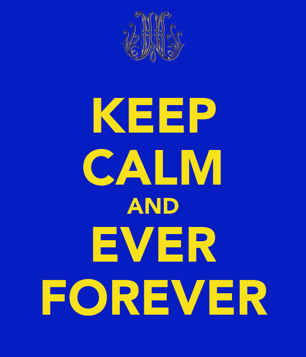 KEEP CALM AND EVER FOREVER