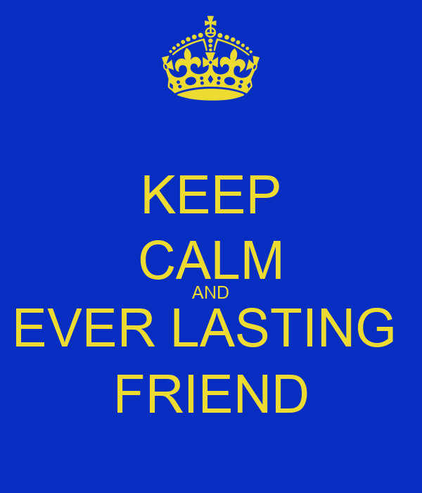 KEEP CALM AND EVER LASTING  FRIEND
