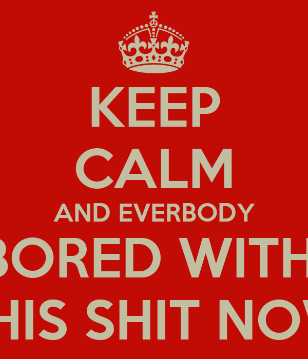 KEEP CALM AND EVERBODY BORED WITH  THIS SHIT NOW