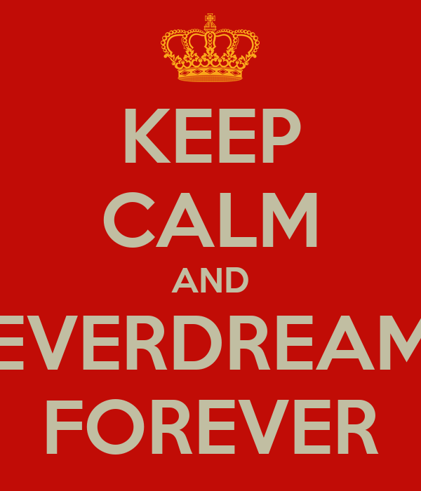 KEEP CALM AND EVERDREAM FOREVER