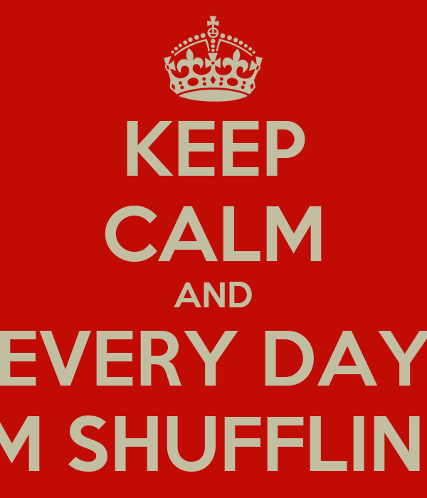 KEEP CALM AND EVERY DAY I'M SHUFFLING