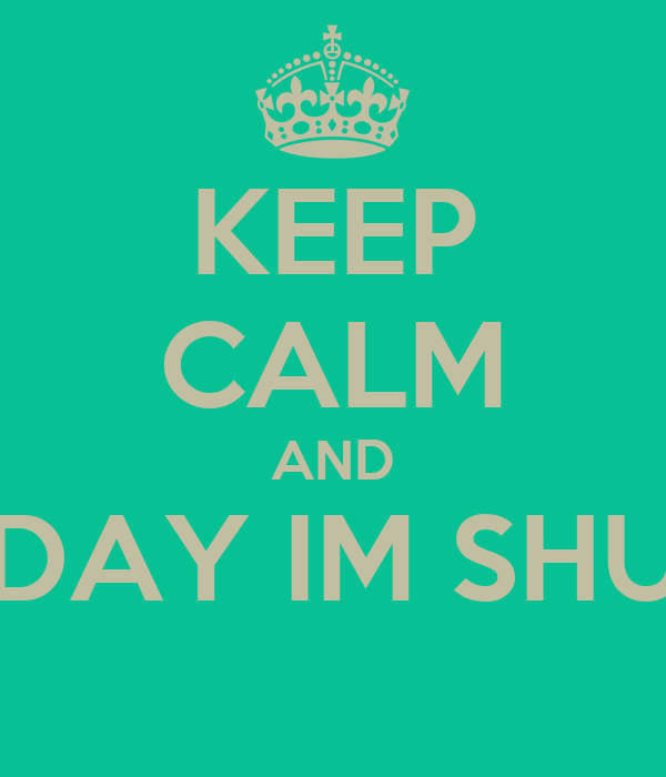 KEEP CALM AND EVERY DAY IM SHUFFLING