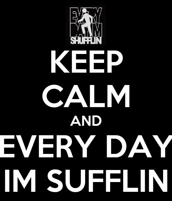 KEEP CALM AND EVERY DAY IM SUFFLIN