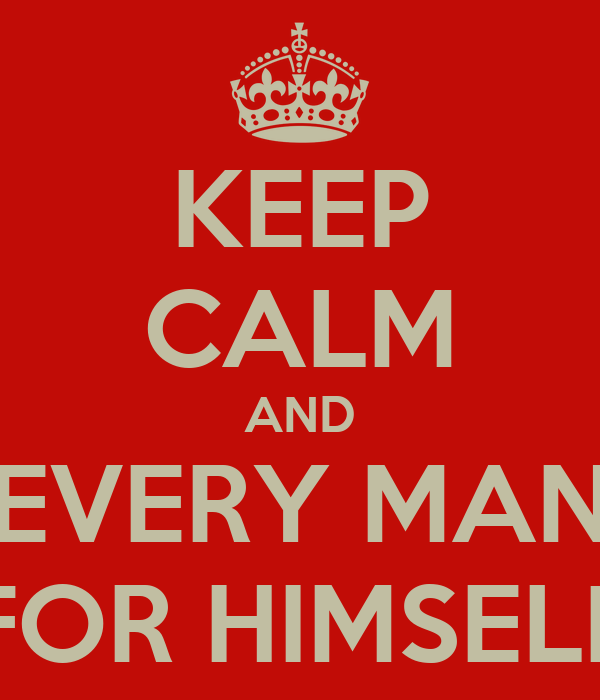 KEEP CALM AND EVERY MAN FOR HIMSELF
