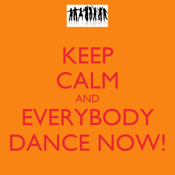 KEEP CALM AND EVERYBODY DANCE NOW!