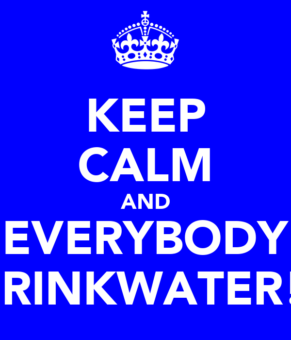 KEEP CALM AND EVERYBODY DRINKWATER!!