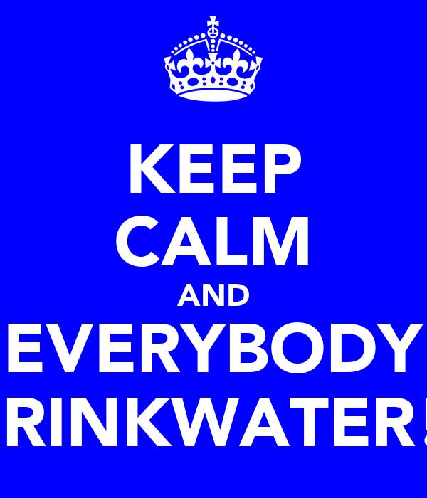 KEEP CALM AND EVERYBODY DRINKWATER!!