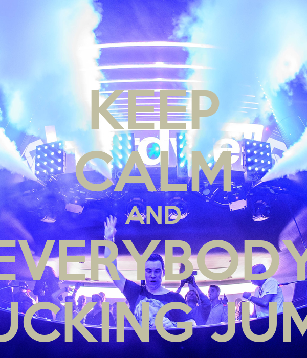 KEEP CALM AND EVERYBODY FUCKING JUMP