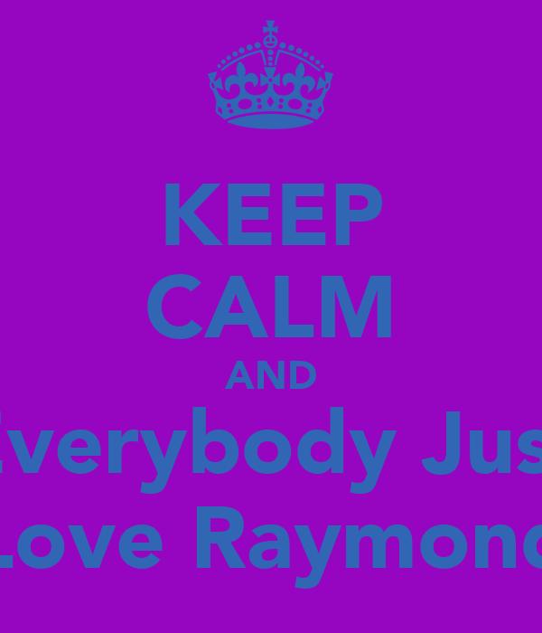 KEEP CALM AND Everybody Just Love Raymond