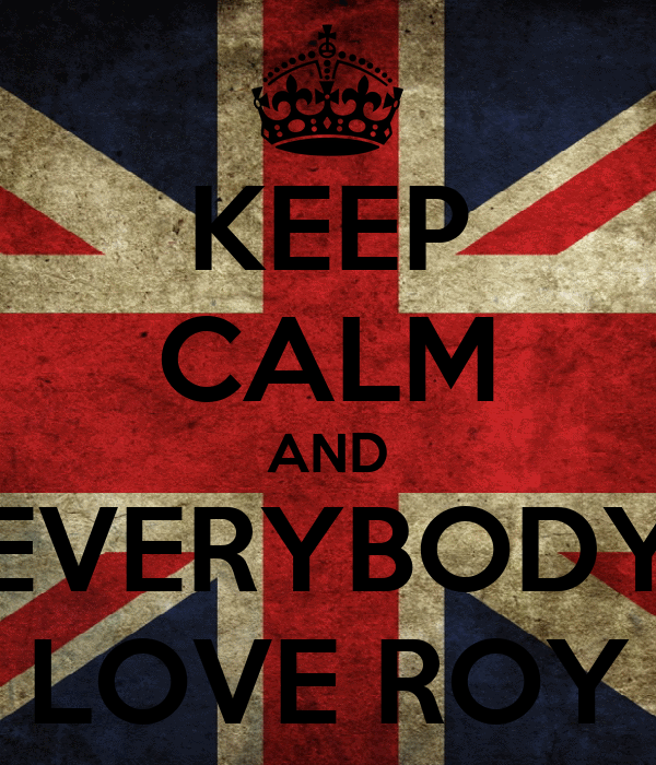 KEEP CALM AND EVERYBODY LOVE ROY