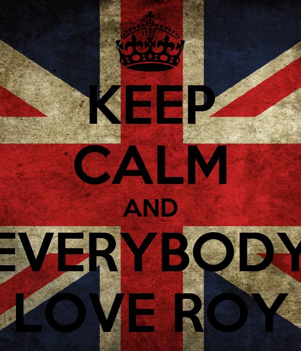 KEEP CALM AND EVERYBODY LOVE ROY