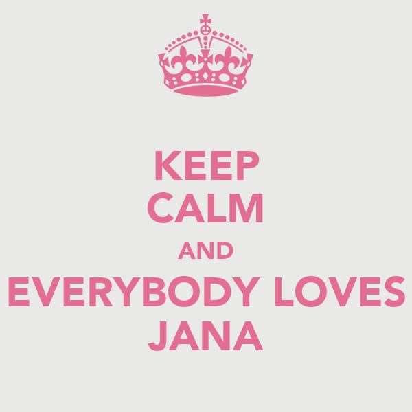 KEEP CALM AND EVERYBODY LOVES JANA