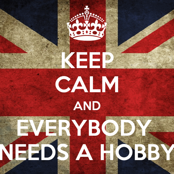 KEEP CALM AND EVERYBODY  NEEDS A HOBBY