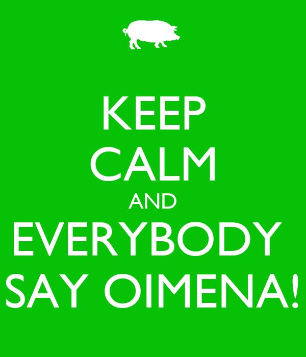 KEEP CALM AND EVERYBODY  SAY OIMENA!