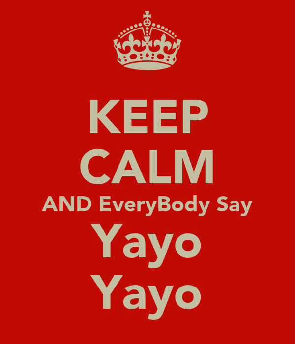 KEEP CALM AND EveryBody Say Yayo Yayo