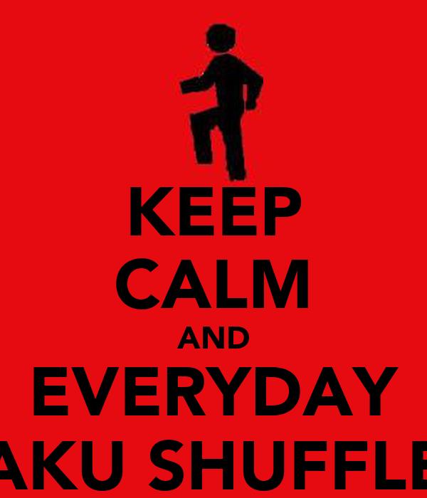 KEEP CALM AND EVERYDAY AKU SHUFFLE