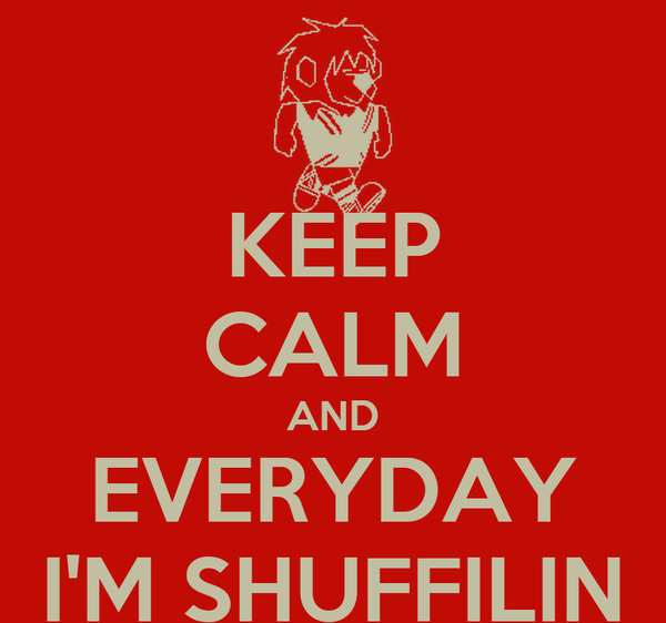 KEEP CALM AND EVERYDAY I'M SHUFFILIN