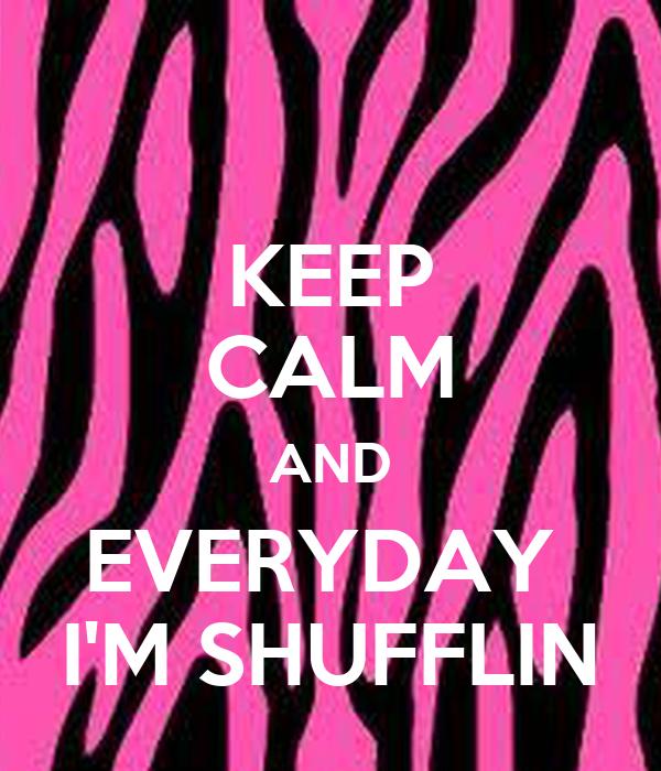 KEEP CALM AND EVERYDAY  I'M SHUFFLIN
