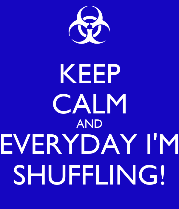 KEEP CALM AND EVERYDAY I'M SHUFFLING!