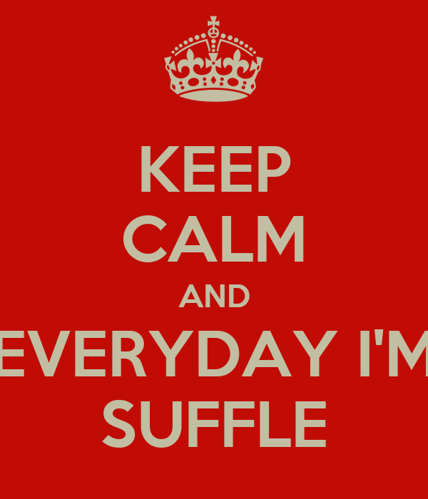 KEEP CALM AND EVERYDAY I'M SUFFLE