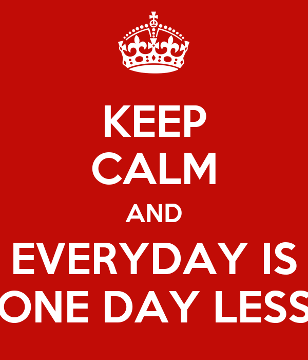 KEEP CALM AND EVERYDAY IS ONE DAY LESS